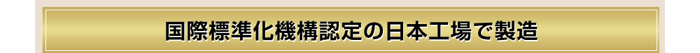 国際標準化機構認定の日本工場で製造