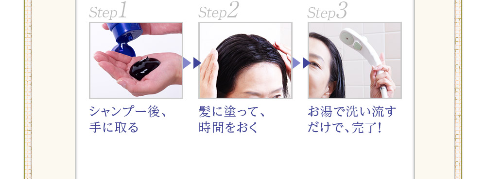 簡単3ステップ シャンプー後手に取る、髪に塗って時間をおく、洗い流すだけで完了!