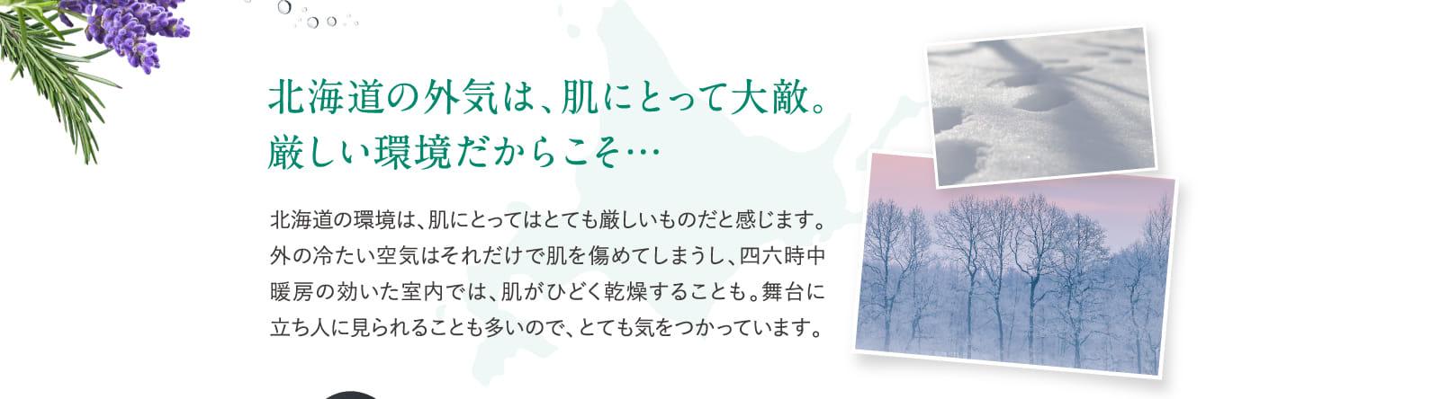 北海道の外気は、肌にとって大敵。厳しい環境だからこそ…