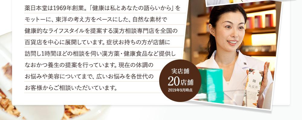 薬日本堂は1969年創業。「健康は私とあなたの語らいから」をモットーに、東洋の考え方をベースにした、自然な素材で健康的なライフスタイルを提案する漢方相談専門店を全国の百貨店を中心に展開しています。