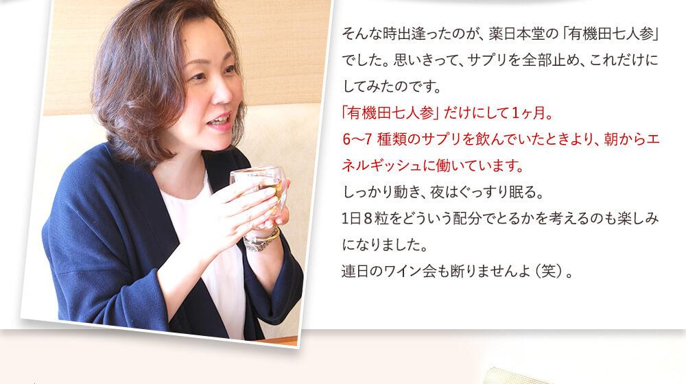 そんな時出逢ったのが、薬日本堂の「有機田七人参」でした。思いきって、サプリを全部止め、これだけにしてみたのです。
