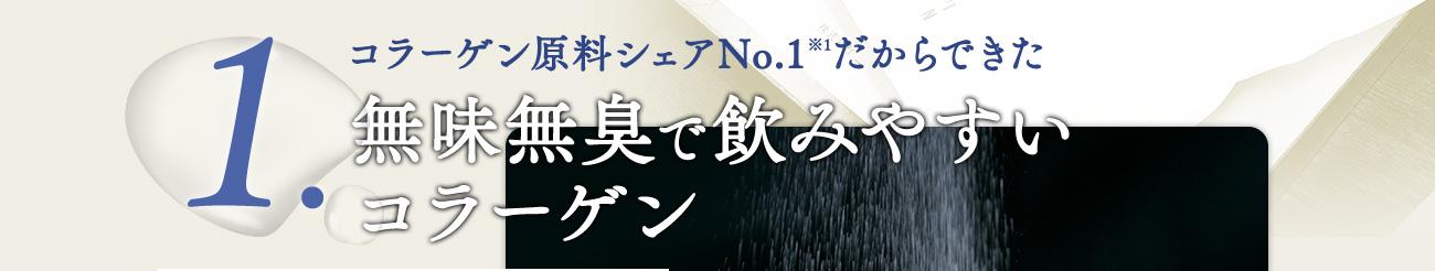 コラーゲン原料シェアNo.1※1だからできた無味無臭で飲みやすい コラーゲン