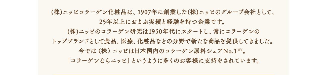 (株)ニッピコラーゲン化粧品は、1907年に創業した(株)ニッピのグループ会社として、25年以上におよぶ実績と経験を持つ企業です。(株)ニッピのコラーゲン研究は1950年代にスタートし、常にコラーゲンのトップブランドとして食品、医療、化粧品などの分野で新たな商品を提供してきました。今では(株)ニッピは日本国内のコラーゲン原料シェアNo.1※1。「コラーゲンならニッピ」というように多くのお客様に支持をされています。