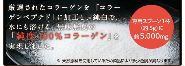 厳選されたコラーゲンを「コラーゲンペプチド」に加工し、純白で、水にも溶ける、無味無臭の「純度100%コラーゲン」を実現しました。