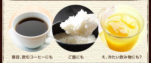 普段、飲むコーヒーにも ご飯にも え、冷たい飲み物にも?