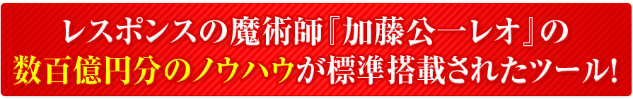 レスポンスの魔術師『加藤公一レオ』の100億円分のノウハウが標準装備されたツール!
