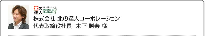 株式会社 北の達人コーポレーション代表取締役社長  木下 勝寿 様