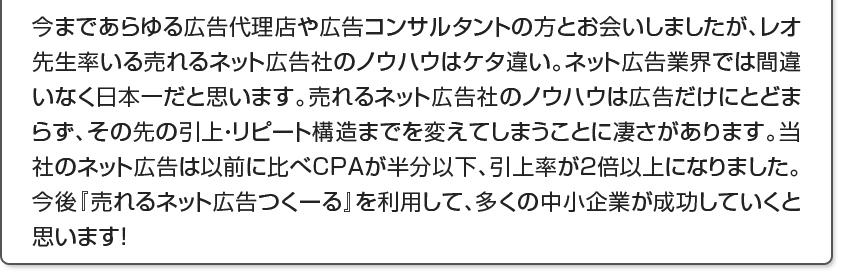 今まであらゆる広告代理店や広告コンサルタントの方とお会いしましたが、レオ先生率いる売れるネット広告社のノウハウはケタ違い。ネット広告業界では間違いなく日本一だと思います。売れるネット広告社のノウハウは広告だけにとどまらず、その先の引上・リピート構造までを変えてしまうことに凄さがあります。当社のネット広告は以前に比べCPAが半分以下、引上率が2倍以上になりました。今後『売れるネット広告つくーる』を利用して、多くの中小企業が成功していくと思います!