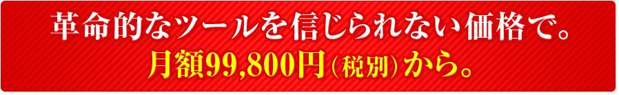 革命的なツールを信じられない価格で。月額99,800円(税別)から。