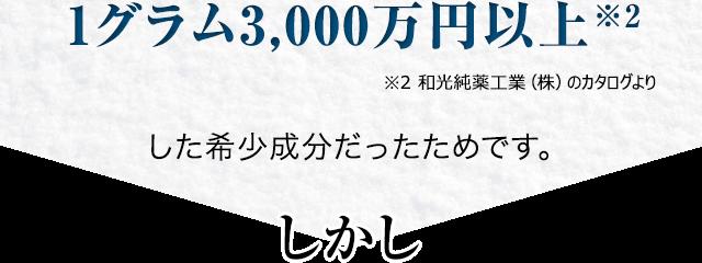 1グラム3,000万円以上した希少成分だったためです。