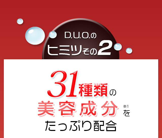 D.U.O.のヒミツその2 31種類のエイジングケア成分(※1)をたっぷり配合