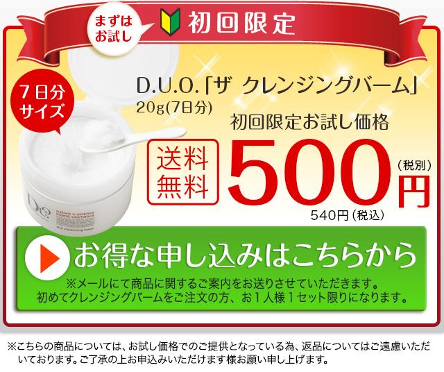 まずはお試し 初回限定キャンペーン D.U.O.「ザ クレンジングバーム」20g(7日分)初回お試し価格 送料無料500円(税別) お得な申し込みはこちらから※メールにて商品に関するご案内を送りさせていただきます。初めてクレンジングバームをご注文の方、お1人様1セット限りになります。