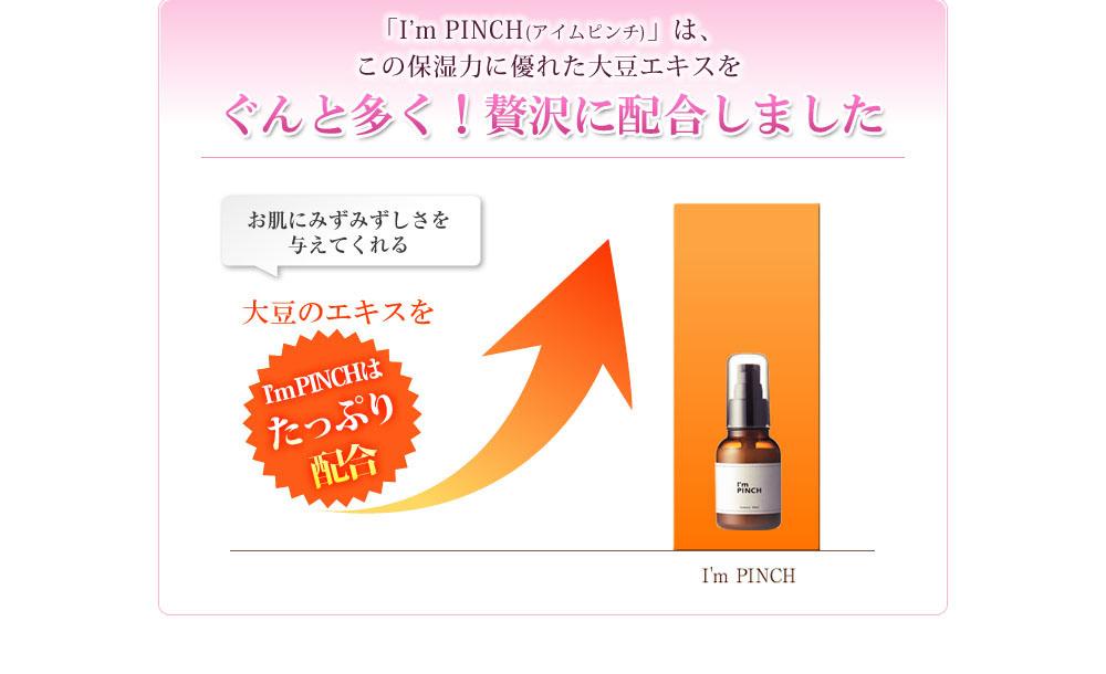 「I'm PINCH(アイムピンチ)」には、このポリグルタミン酸®が含まれる大豆エキスを一般の化粧品に比べて約20倍も配合! お肌にみずみずしさを与えてくれる大豆のエキスが一般の化粧品の20倍