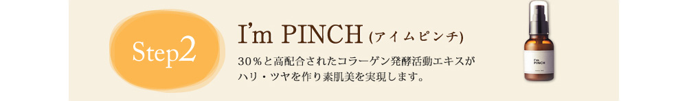Step2 I'm PINCH(アイムピンチ) 計15種類の美容成分配合のI'm PINCH(アイムピンチ)でたっぷりお肌に栄養を与えましょう。