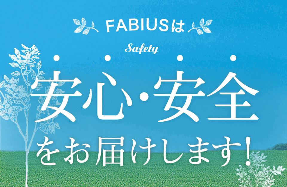 FABIUSは安心・安全をお届けします!