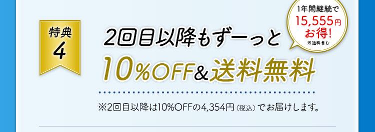 特典4  2回目以降もずーっと10%OFF&送料無料 1年間継続で15,555円お得! ※送料含む