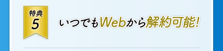 特典5 いつでもWebから解約可能!