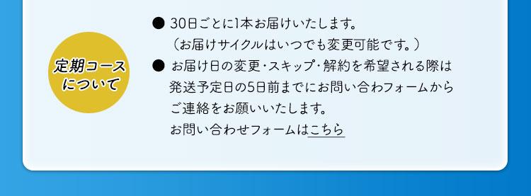 定期コースについて ● 30日ごとに1本お届けいたします。(お届けサイクルはいつでも変更可能です。) ● お届け日の変更・スキップ・解約を希望される際は発送予定日の5日前までにお問い合わフォームからご連絡をお願いいたします。お問い合わせフォームはこちら