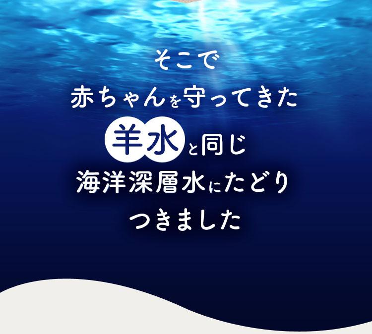 そこで赤ちゃんを守ってきた羊水と同じ海洋深層水にたどりつきました