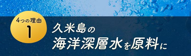 4つの理由1 久米島の海洋深層水を原料に