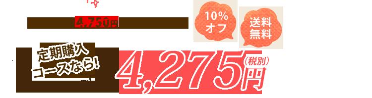 通常価格 4,750円(税別)のところ定期購入・コースなら! 10%オフ 送料無料 4,275円(税別)