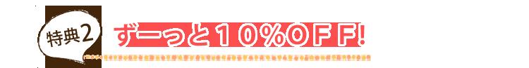 特典2 ずーっと10%OFF!