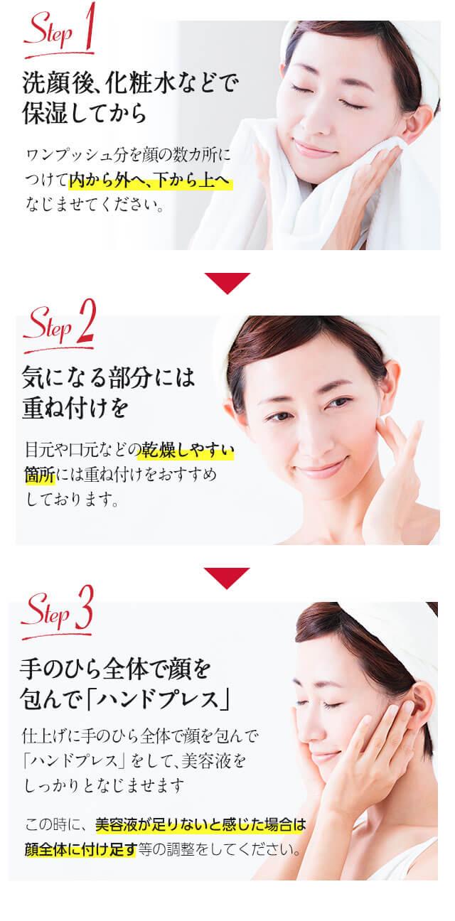 Step 1 洗顔後、化粧水などで 保湿してから Step 2 気になる部分には 重ね付けを Step 3 手のひら全体で顔を包んで「ハンドプレス」