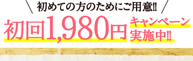 初めての方のためにご用意!!初回1,980円キャンペーン実施中!!