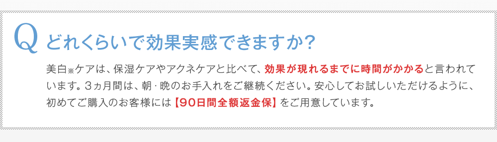 Q:どれくらいで効果実感できますか?A:美白※ケアは、保湿ケアやアクネケアと比べて、効果が現れるまでに時間がかかると言われています。3ヵ月間は、朝・晩のお手入れをご継続ください。安心してお試しいただけるように、初めてご購入のお客様には【90日間全額返金保】をご用意しています。