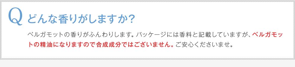 Q:どんな香りがしますか?A:ベルガモットの香りがふんわりします。パッケージには香料と記載していますが、ベルガモットの精油になりますので合成成分ではございません。ご安心くださいませ。