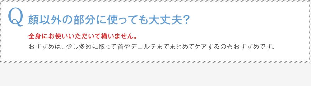 Q:顔以外の部分に使っても大丈夫?A:全身にお使いいただいて構いません。おすすめは、少し多めに取って首やデコルテまでまとめてケアするのもおすすめです。