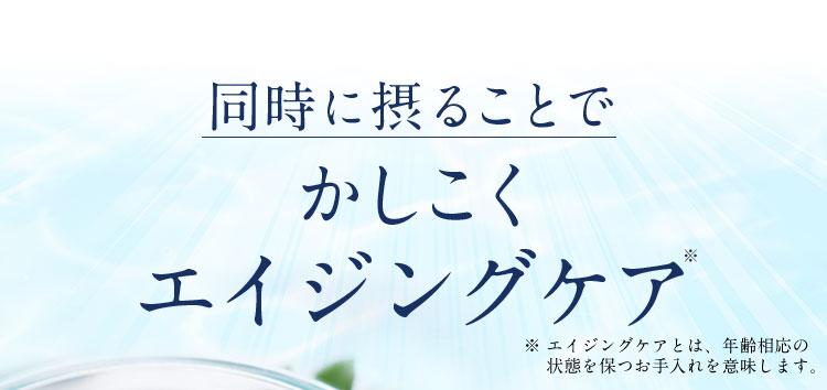 同時に摂ることでかしこくエイジングケア ※ エイジングケアとは、年齢相応の  状態を保つお手入れを意味します。