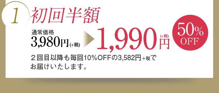 1)初回半額 通常価格3,980円(+税)→1,990円(+税) 50%OFF 2回目以降も毎回10%OFFの3,582円+税でお届けいたします。