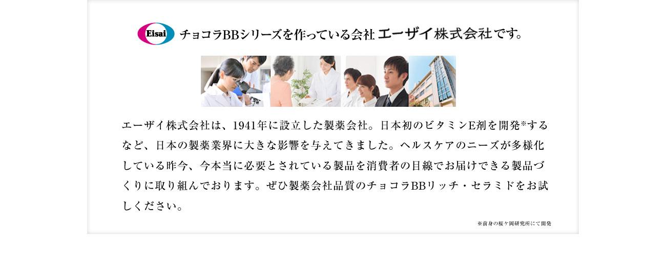 Eisai チョコラBBシリーズを作っている会社エーザイ株式会社です。 エーザイ株式会社は、1941年に設立した製薬会社。日本初のビタミンE剤を開発※するなど、日本の製薬業界に大きな影響を与えてきました。ヘルスケアのニーズが多様化している昨今、今本当に必要とされている製品を消費者の目線でお届けできる製品づくりに取り組んでおります。ぜひ製薬会社品質のチョコラBBリッチ・セラミドをお試しください。 ※前身の桜ケ岡研究所にて開発
