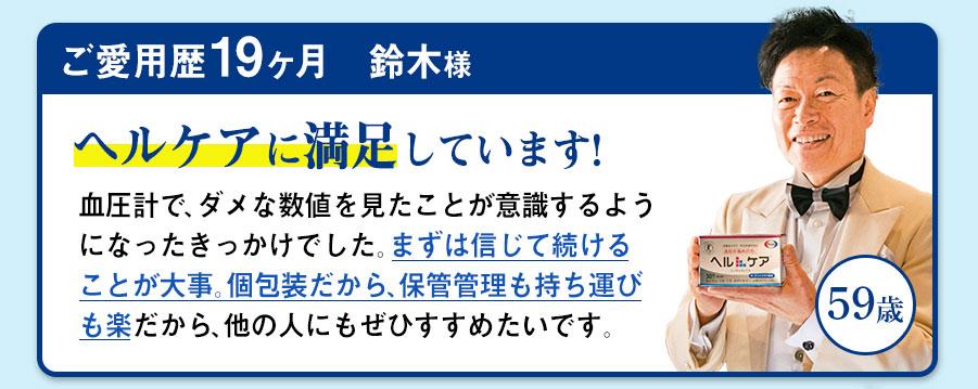 ご愛用歴19ヶ月 鈴木様 59歳 ヘルケアに満足しています!