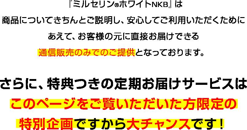 『ミルセリン®ホワイトNKB』は商品についてきちんとご説明し、安心してご利用いただくためにあえて、お客様の元に直接お届けできる通信販売のみでのご提供となっております。さらに、特典つきの定期お届けサービスはこのページをご覧いただいた方限定の特別企画ですから大チャンスです!