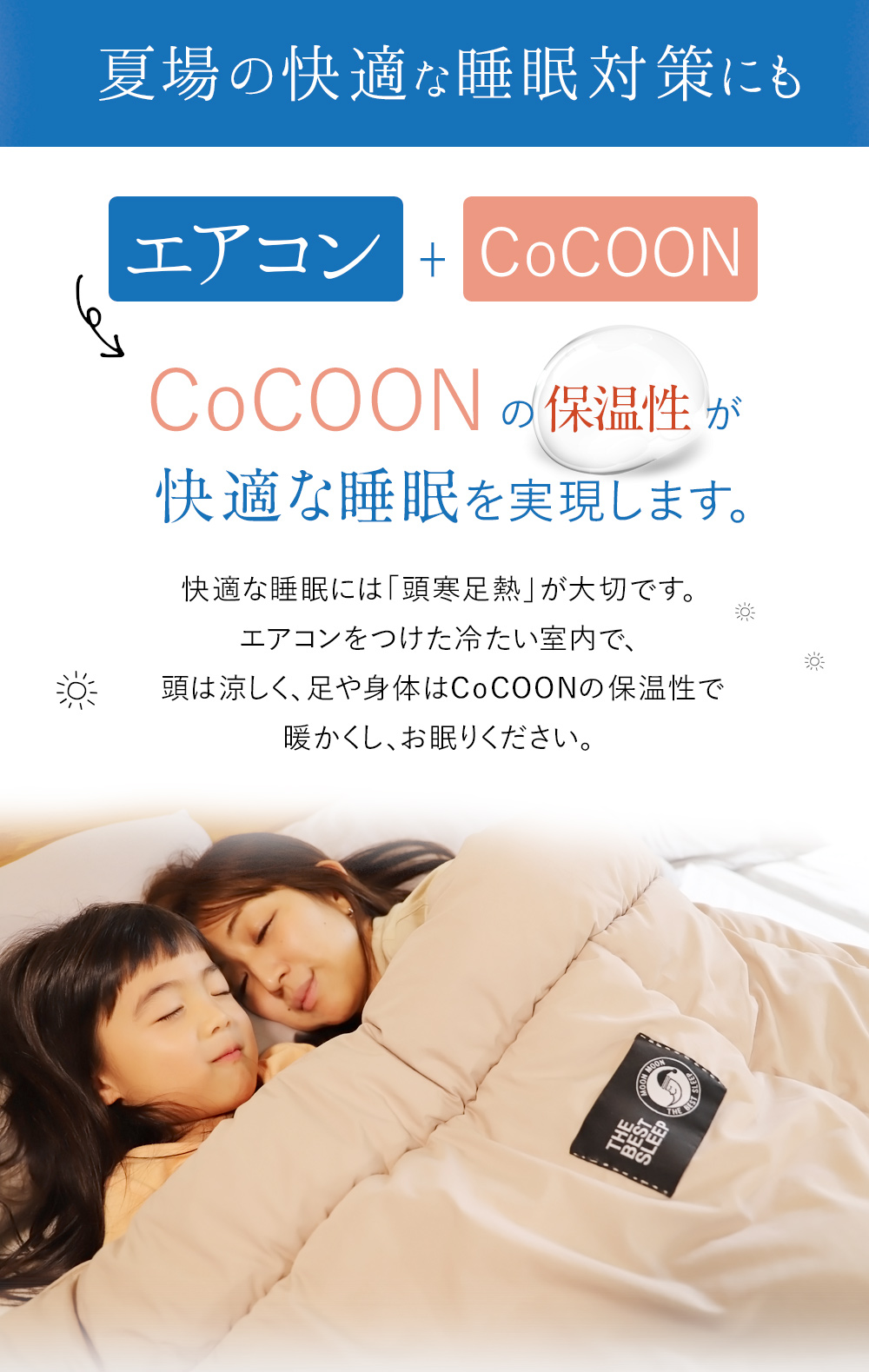 夏場の快適な睡眠対策にも。エアコン下でしっかり暖かい。快適な睡眠には「頭寒足熱」が大切です。エアコンを付けた冷たい室内でCoCOONの保温性で暖かくしお眠りください。