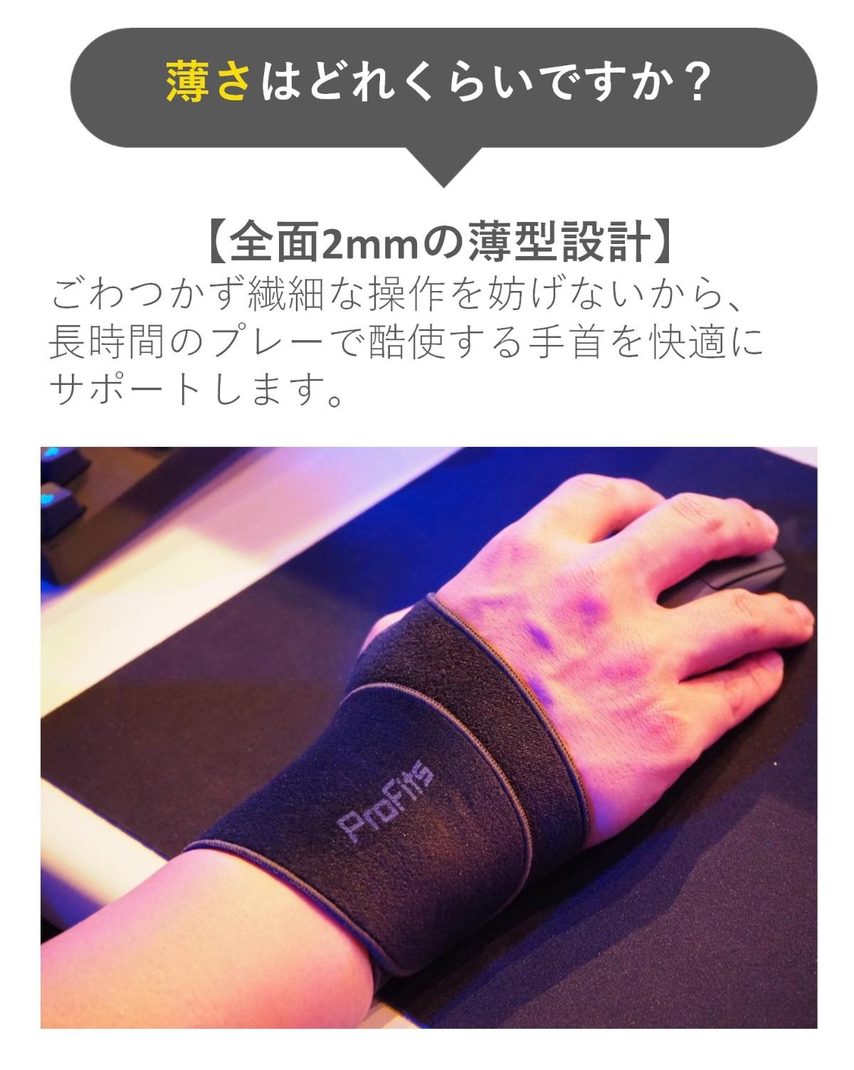 薄さはどれくらいですか?【全面2mmの薄型設計】ごわつかず繊細な操作を妨げないから、長時間のプレーで酷使する手首を快適にサポートします。