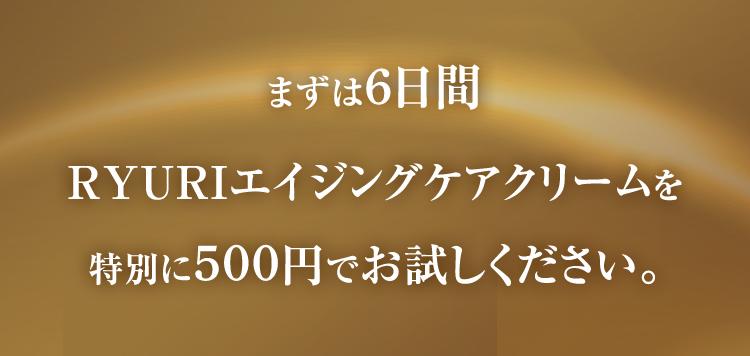 まずは6日間RYURIオールインワンクリームを特別に500円でお試しください。