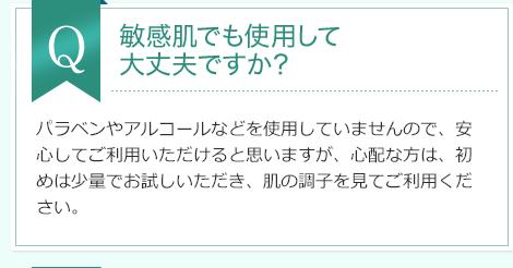 Q:敏感肌でも使用して 大丈夫ですか?A:パラベンやアルコールなどを使用していませんので、安心してご利用いただけると思いますが、心配な方は、初めは少量でお試しいただき、肌の調子を見てご利用ください。