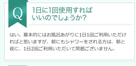 Q:1日に1回使用すれば いいのでしょうか?A:はい。基本的にはお風呂あがりに1日1回ご利用いただければと思いますが、朝にもシャワーをされる方は、朝と夜に、1日2回ご利用いただいて問題ございません。