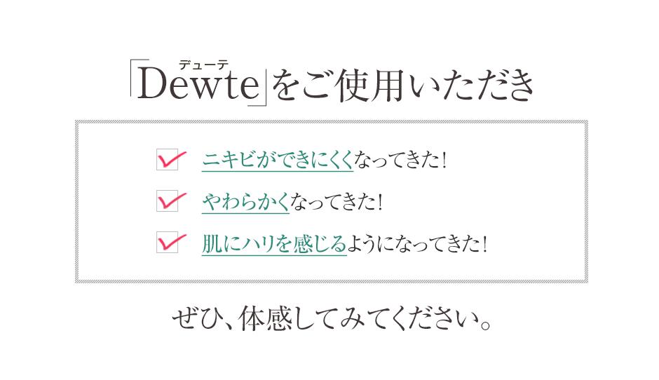 「Dewte」をご使用いただきニキビあとがうすくなってきた! 肌がやわらかくなくなってきた! 肌にハリを感じるようになってきた!ぜひ、実感してみてください。