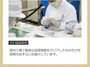 ISO認証取得 国内工場で厳格な品質検査をクリアしたものだけを皆様のお手元にお届けしています。
