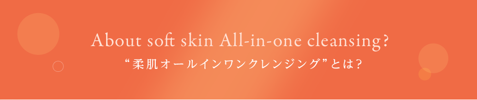 "About soft skin All-in-one cleansing?""柔肌オールインワンクレンジング""とは?"