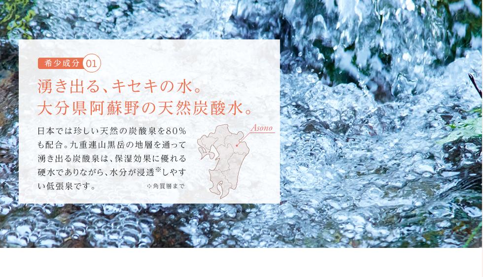 希少成分1:湧き出る、キセキの水。大分県阿蘇野の天然炭酸水。日本では珍しい天然の炭酸泉を80%も配合。九重連山黒岳の地層を通って湧き出る炭酸泉は、保湿効果に優れる硬水でありながら、水分が体に浸透しやすい低張泉です。