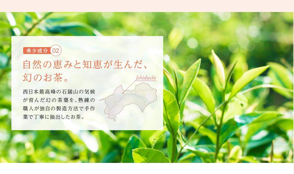 希少成分2:自然の恵みと知恵が生んだ、幻のお茶。西日本最高峰の石鎚山の気候が育んだ幻の茶葉を、熟練の職人が独自の製造方法で手作業で丁寧に抽出したお茶。