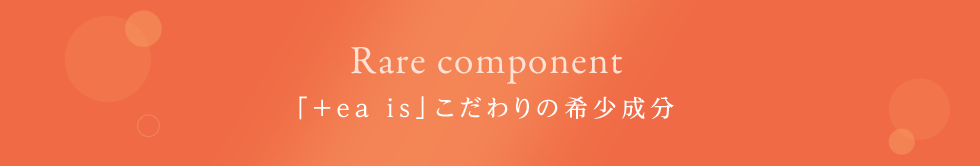 Rare component 「+ea is」こだわりの希少成分