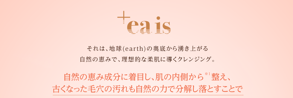 +eais それは、地球(earth)の奥底から湧き上がる、自然の恵みで生まれたてのような柔肌を取り戻すクレンジング。