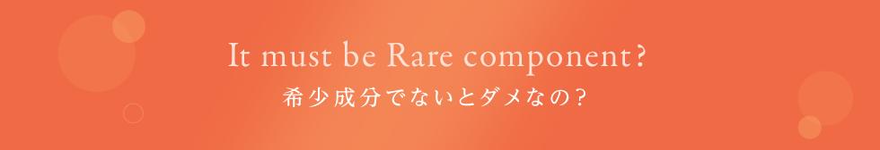 It must be Rare component?希少成分でないとダメなの?