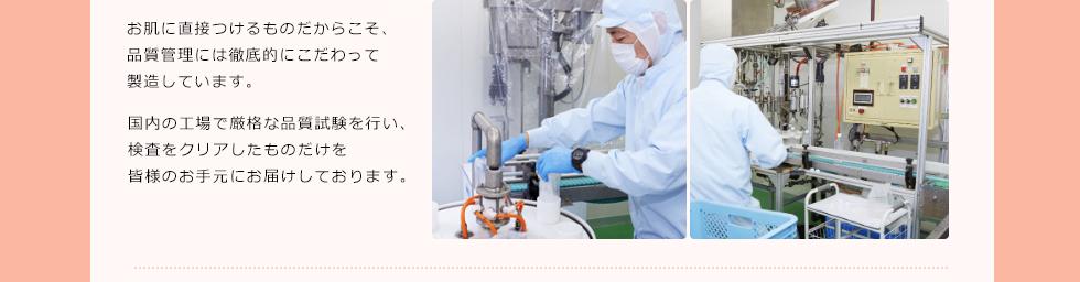 お肌に直接つけるものだからこそ、品質管理には徹底的にこだわって製造しています。国内の工場で厳格な品質試験を行い、検査をクリアしたものだけを皆様のお手元にお届けしております。
